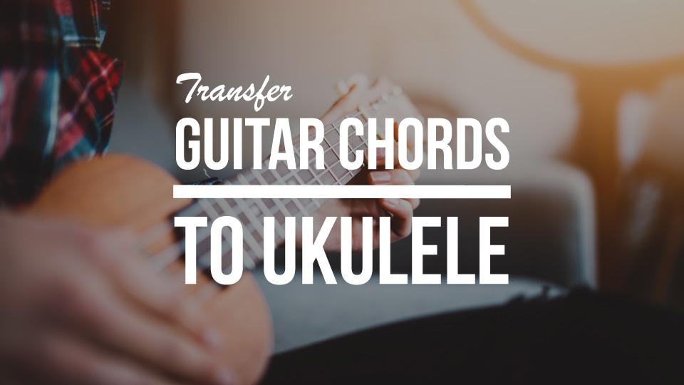 Transfer Guitar Chords To The Ukulele