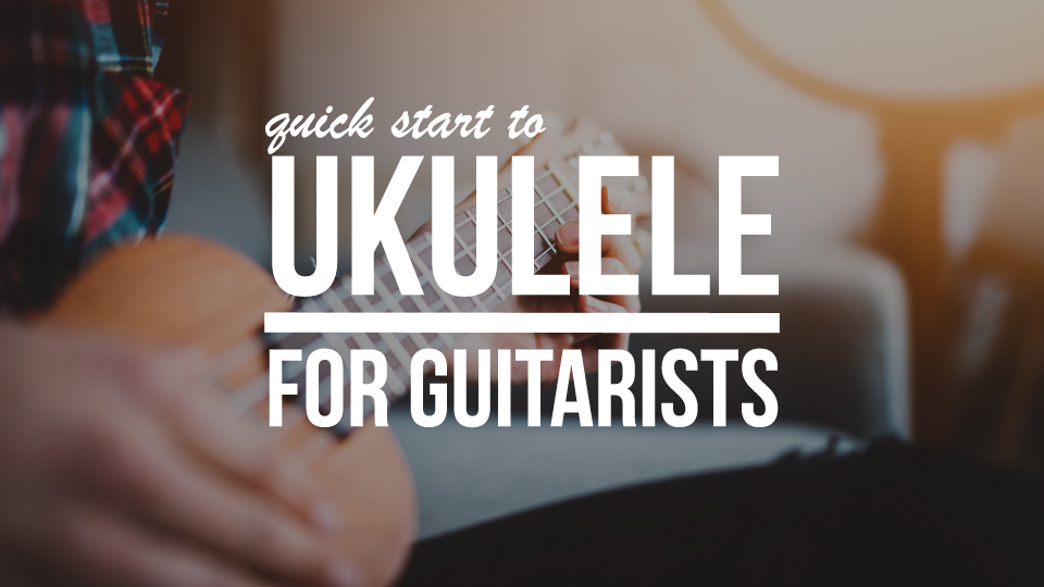 Quick Start To Ukulele For Guitarists
